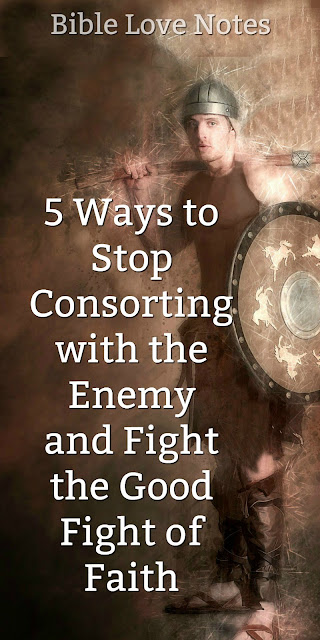 5 Ways to Stop Consorting With the Enemy and Fight the Good Fight of Faith