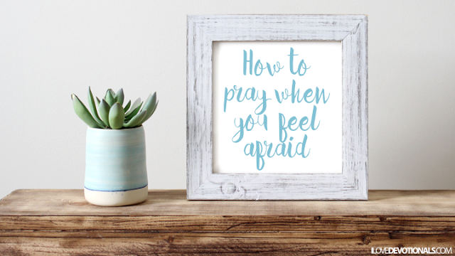 How to pray when you feel afraid