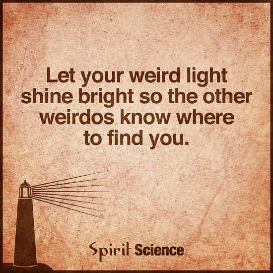 Let Your Weird Light Shine Bright So The Other Weirdos Know Where To