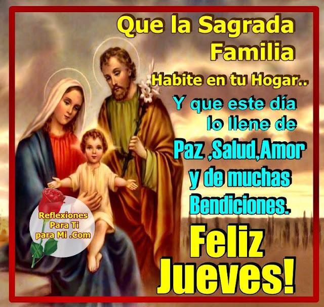 Que la Sagrada Familia habite en tu Hogar... Y que este día lo llene de PAZ, SALUD, AMOR y de muchas Bendiciones.  FELIZ JUEVES!