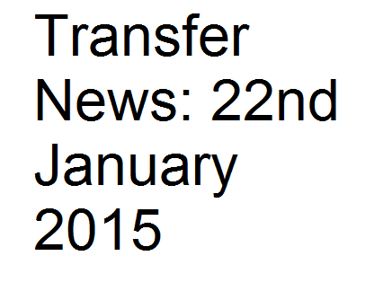 Transfer News: 22nd January 2015