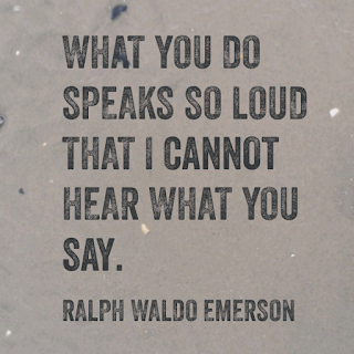 What you do speaks so loud that I cannot hear what you say!