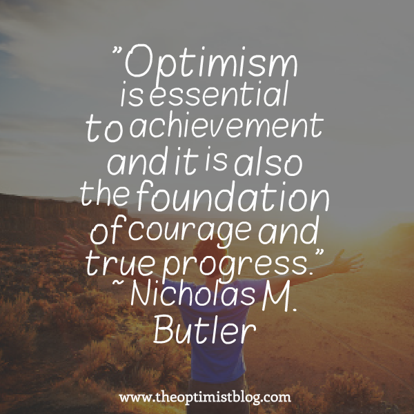 """Optimism is essential to achievement and it is also the foundation of courage and true progress."" ~ Nicholas M. Butler"