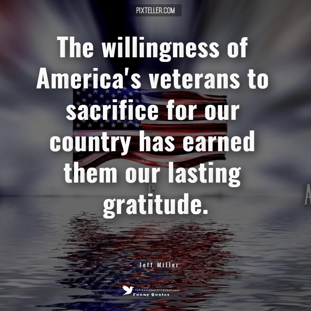 The willingness of America's veterans to sacrifice for our country has earned them our lasting gratitude. ― Jeff Miller