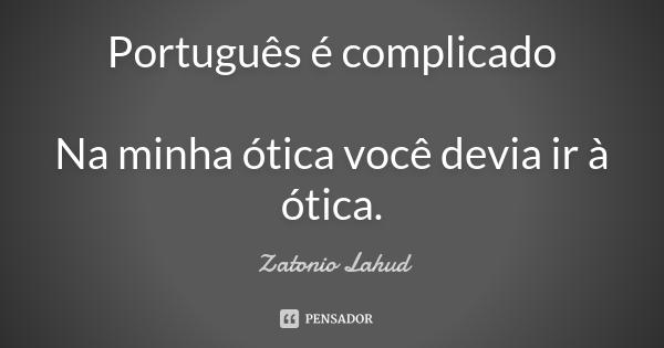 Português é complicado  Na minha ótica você devia ir à ótica.  Zatonio Lahud