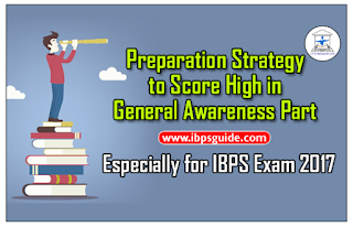 Preparation Strategy to Score High Marks in General Awareness Section – Especially for IBPS Exam 2017