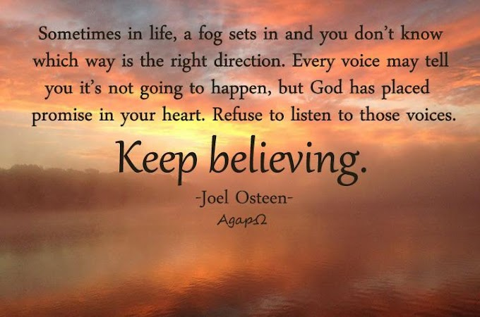 Sometimes in life, a fog sets in and you don't know which way is the right direction. Every voice may tell you it's not going to happen, but God has placed a promise in your heart. Refuse to listen to those voices. Keep believing.