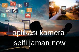 5 aplikasi Kamera selfi jaman now terbaik yang wajib dimiliki