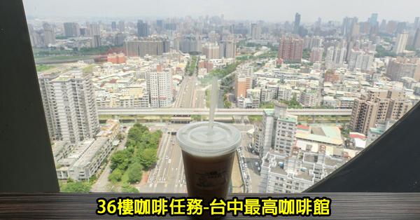 台中南區|36樓咖啡任務|台中最高咖啡館|南區平價咖啡美食|飽覽台中美景|無低消不限時
