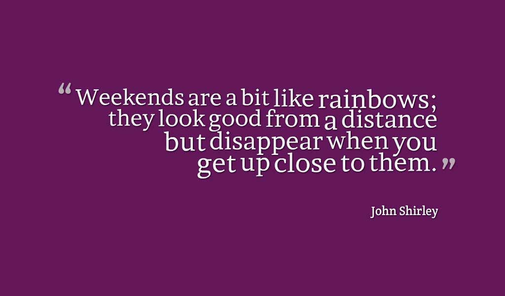 """Weekends are a bit like rainbows; they look good from a distance but disappear when you get up close to them."" ― John Shirley"