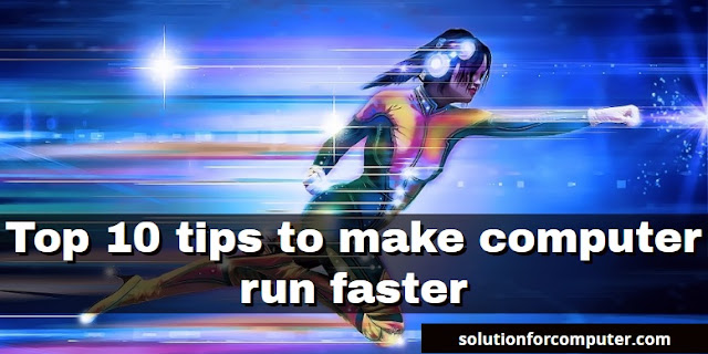 Top 10 tips to make computer run faster