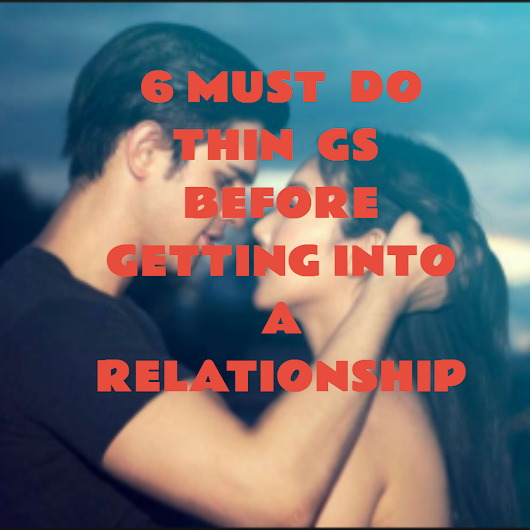 6 MUTS DO THINGS BEFORE GETTING INTO A RELATIONSHIP