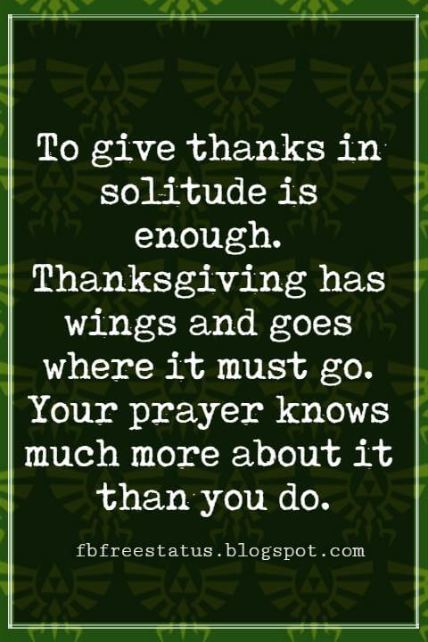 Inspirational Quotes For Thanksgiving, To give thanks in solitude is enough. Thanksgiving has wings and goes where it must go. Your prayer knows much more about it than you do. – By Victor Hugo