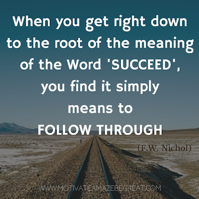 "Featured on 33 Rare Success Quotes In Images To Inspire You: ""When you get right down to the root of the meaning of the word 'succeed', you find it simply means to follow through."" - F.W. Nichol"