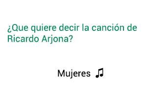 Significado de la canción Mujeres  Ricardo Arjona.