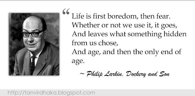 """Life is first boredom, then fear. Whether or not we use it, it goes, And leaves what something hidden from us chose,    And age, and then the only end of age.""  ~ Philip Larkin, Dockery and Son"