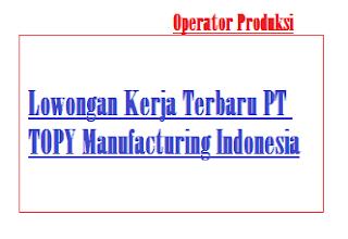 Lowongan Kerja Terbaru PT TOPY Manufacturing Indonesia Operator Produksi Kerawang