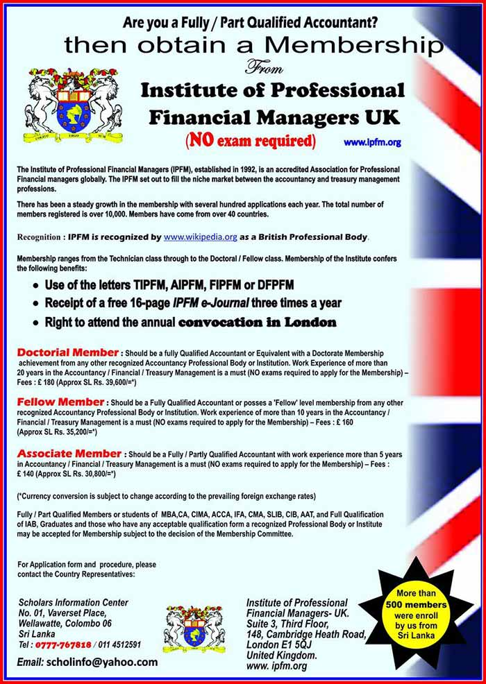 The Institute of Professional Financial Managers (IPFM), established in 1992, provides an organization for professional, financial managers. The IPFM set out to fill the niche market between the accountancy and treasury management professions.  There has been a steady growth in the membership with several hundred applications each year. The total number of members registered is over 10,000. Members have come from over 40 countries.  There has also been a steady demand from members to be representatives in their own countries. There are over 30 such representations around the world.  IPFM has established links with reciprocal bodies in Australia, Belgium, Canada, Ghana, India, Nigeria, Pakistan, South Africa, UK, USA and Zimbabwe. These bodies accept our members as their members on payment of the appropriate fee. In most instances, there is no need for our members to complete application forms other than the one on joining the IPFM.  The IPFM provides educational services to Cameroun, Cambodia, China, Gambia, Kenya, Nigeria, Russia, Swaziland and Zimbabwe. These usually take the form of our approving the educational structures of local bodies and issuing certificates and diplomas.  Membership ranges from the Technician class through to the Doctoral Fellow class. Membership of the Institute confers the following benefits: