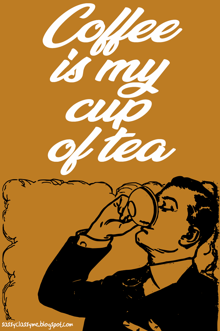 coffee is my cup of tea sassyclassyme