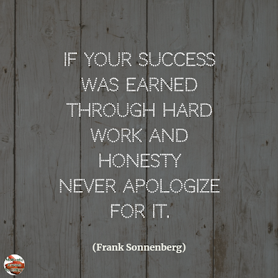 "Famous Quotes About Success And Hard Work: ""If your success was earned through hard work and honesty never apologize for it."" - Frank Sonnenberg"