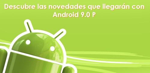 Android P: las principales novedades del sistema operativo de Google