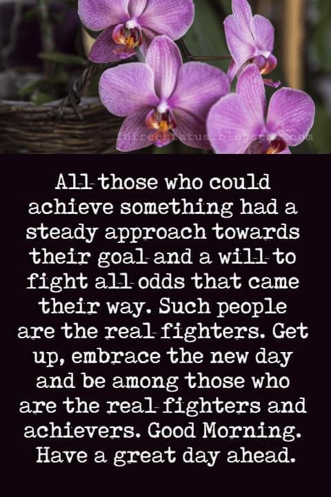 Good Morning Text Messages, All those who could achieve something had a steady approach towards their goal and a will to fight all odds that came their way. Such people are the real fighters. Get up, embrace the new day and be among those who are the real fighters and achievers. Good Morning. Have a great day ahead.