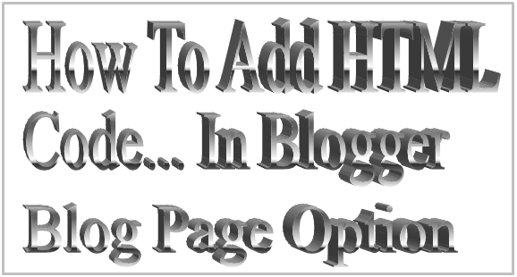 How To Add HTML Code... In Blogger Blog Page Option