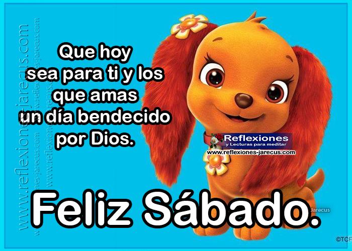 Que hoy sea para ti y los que amas un día bendecido por Dios. Feliz Sábado