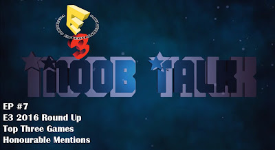 Noob Talk #7 - E3 2016 Round Up, Top Three Games and Honourable Mentions - We Know Gamers