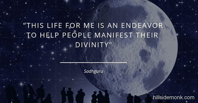 Sadguru Quotes-12 This life for me is an endeavor to help people manifest their divinity ~ Sadhguru