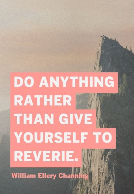 Do anything rather than give yourself to reverie. - William Ellery Channing
