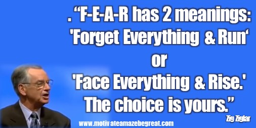 "Zig Ziglar  Quotes: ""F-E-A-R has two meanings: 'Forget Everything And Run' or 'Face Everything And Rise.' The choice is yours."" – Zig Ziglar"