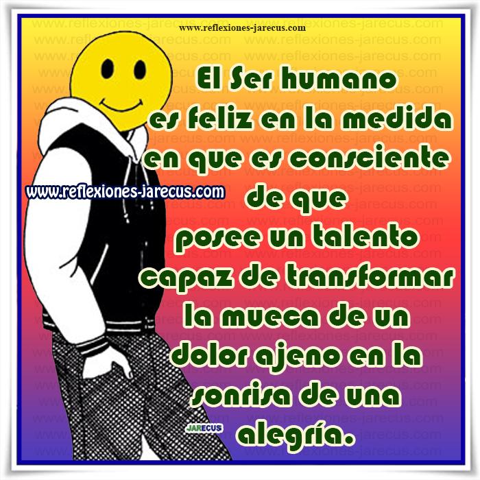 El Ser humano es feliz en la medida en que es consciente de que posee un talento capaz de transformar la mueca de un dolor ajeno en la sonrisa de una alegría.