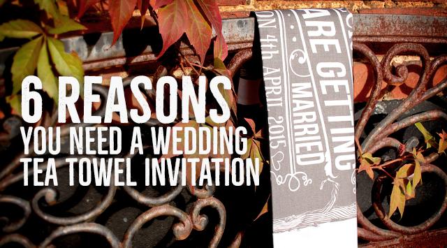 6 Reasons you need a Wedding Tea Towel Invitation