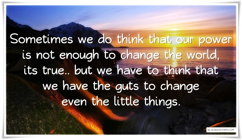 Sometimes We Do Think That Our Power Is Not Enough To Change The World, Picture Quotes, Love Quotes, Sad Quotes, Sweet Quotes, Birthday Quotes, Friendship Quotes, Inspirational Quotes, Tagalog Quotes