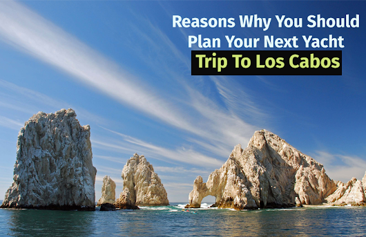 Reasons Why You Should Plan Your Next Yacht Trip To Los Cabos