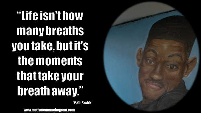 "Will Smith Motivational Quotes: ""Life isn't how many breaths you take, but it's the moments that take your breath away."""