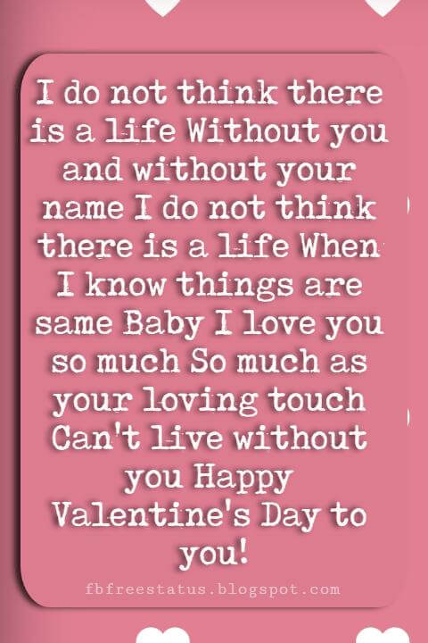 Valentines Day Sayings, I do not think there is a life Without you and without your name I do not think there is a life When I know things are same Baby I love you so much So much as your loving touch Can't live without you Happy Valentine's Day to you!