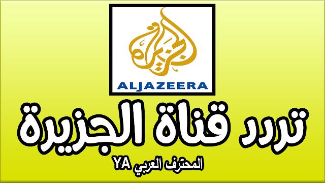 تردد قناة الجزيرة الاخبارية الجديد بدون تقطيع على جميع الأقمار 2017