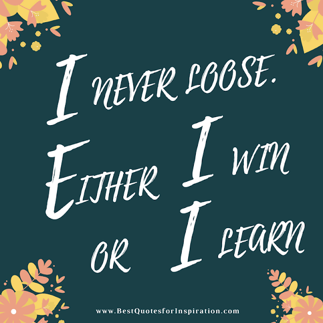 I never loose either I win  OR I learn
