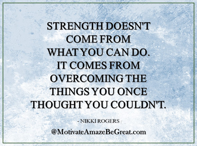 "Inspirational Quotes About Life: ""Strength doesn't come from what you can do. It comes from overcoming the things you once thought you couldn't."" - Nikki Rogers"