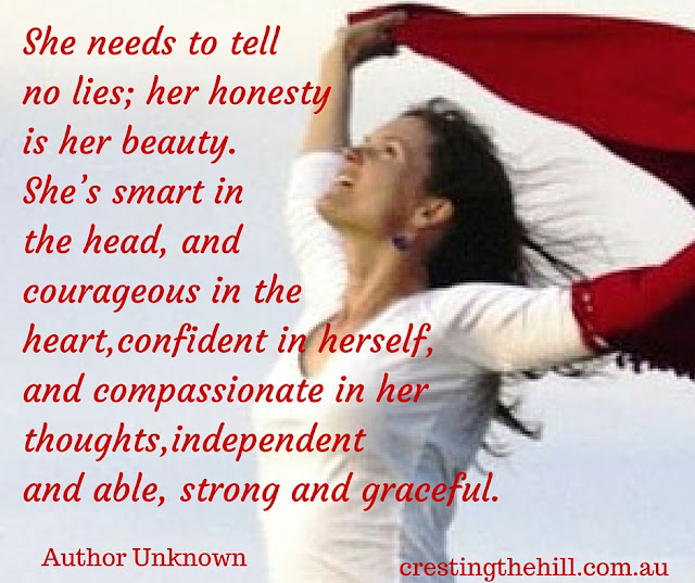 She needs to tell no lies; her honesty is her beauty. She's smart in the head, and courageous in the heart, confident in herself, and compassionate in her thoughts, independent and able, strong and graceful. ~Author Unknown