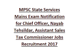 MPSC State Services Mains Exam Notification for Chief Officer, Nayab Tehsildar, Assistant Sales Tax Commissioner Jobs Recruitment 2017