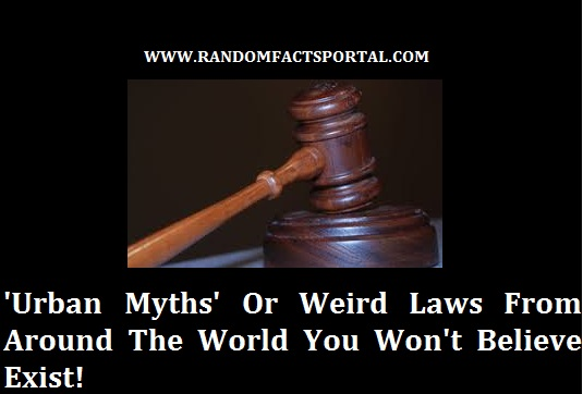 'Urban Myths' Or Weird Laws From Around The World You Won't Believe Exist!