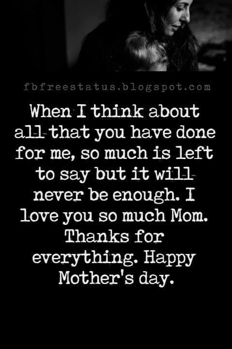 mothers day greetings messages, When I think about all that you have done for me, so much is left to say but it will never be enough. I love you so much Mom. Thanks for everything. Happy Mother's day.