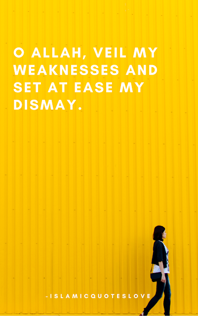 O Allah, Veil my weaknesses and set at Ease my Dismay.