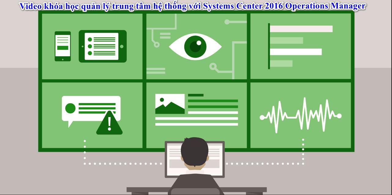 Video khóa học quản lý trung tâm hệ thống với Systems Center 2016 Operations Manager