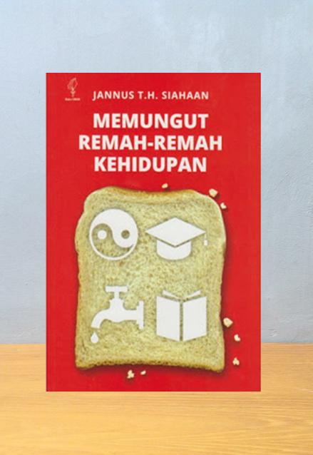 MEMUNGUT REMAH-REMAH KEHIDUPAN, Jannus T.H. Siahaan