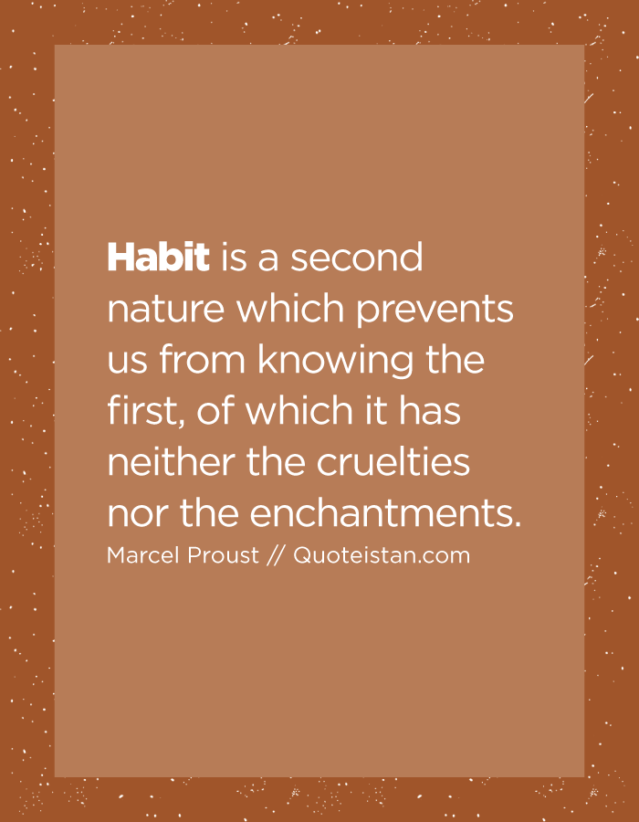 Habit is a second nature which prevents us from knowing the first, of which it has neither the cruelties nor the enchantments.