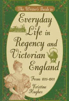 The Writer's Guide to Everyday Life in Regency and Victorian England from 1811-1901 by Kristine Hughes